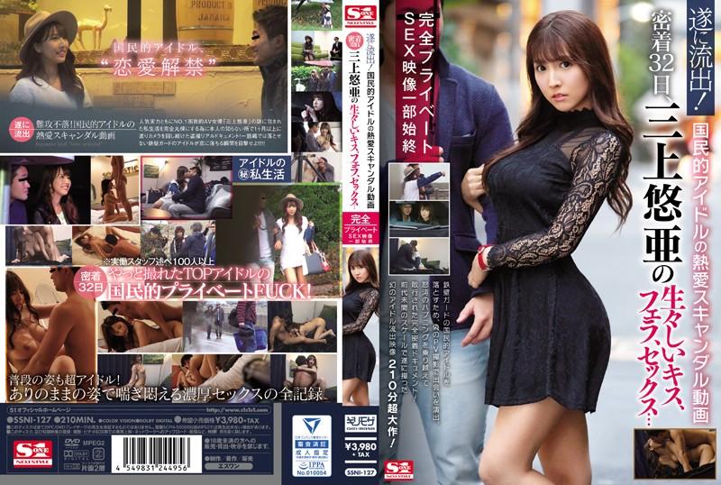 SSNI-127 遂に流出!国民的アイドルの熱愛スキャンダル動画 密着32日、三上悠亜の生々しいキス、フェラ、セックス…完全プライベートSEX映像一部始終 三上悠亜
